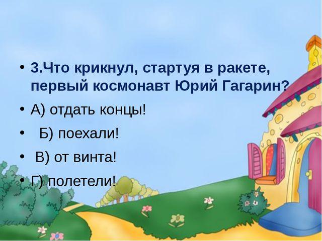 3.Что крикнул, стартуя в ракете, первый космонавт Юрий Гагарин? А) отдать ко...