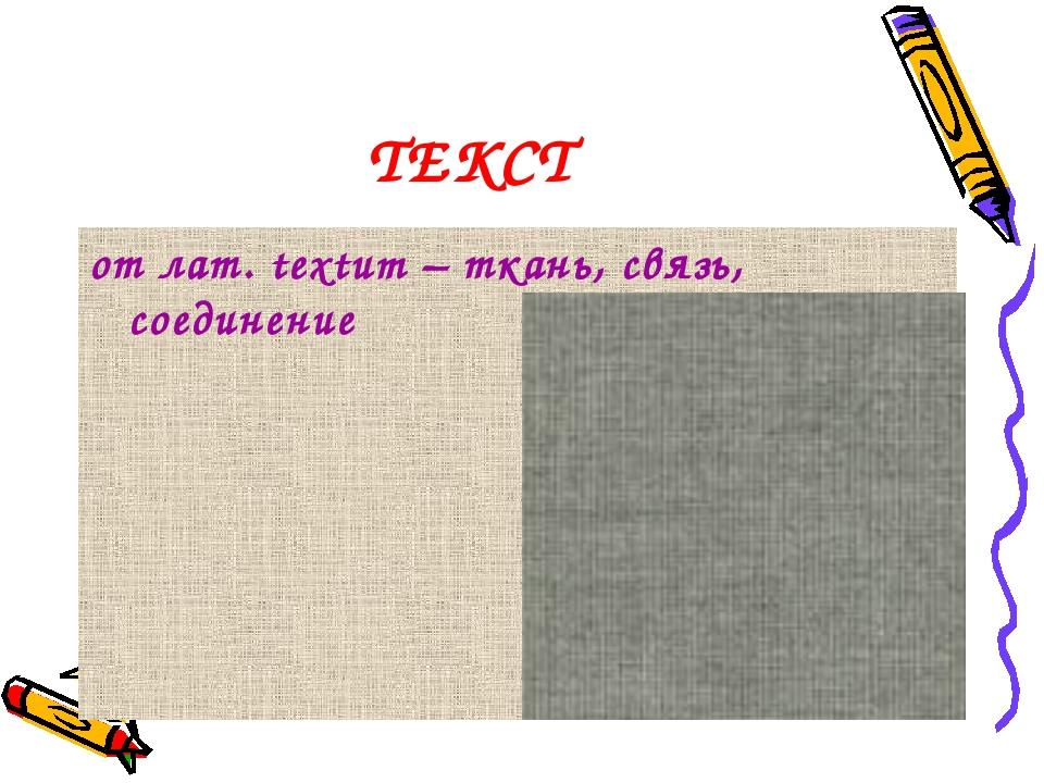 ТЕКСТ от лат. textum – ткань, связь, соединение