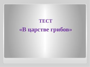 ТЕСТ «В царстве грибов»