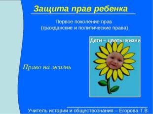 Защита прав ребенка Право на жизнь Первое поколение прав (гражданские и полит