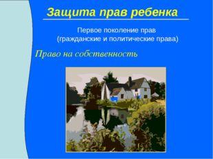 Защита прав ребенка Право на собственность Первое поколение прав (гражданские