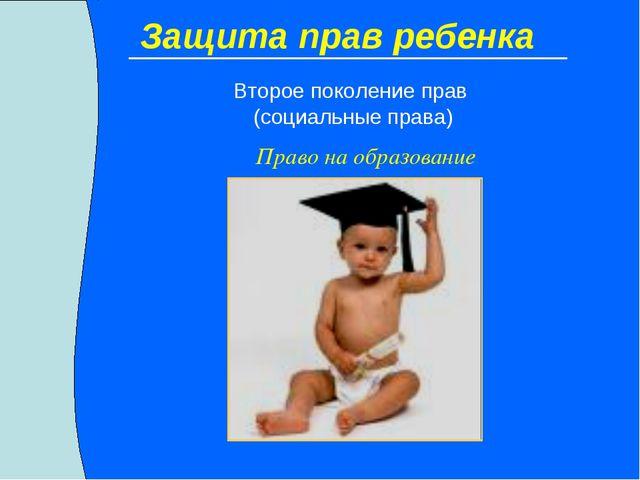 Защита прав ребенка Второе поколение прав (социальные права) Право на образов...