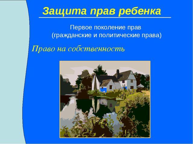 Защита прав ребенка Право на собственность Первое поколение прав (гражданские...