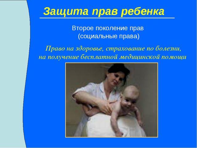 Защита прав ребенка Второе поколение прав (социальные права) Право на здоровь...