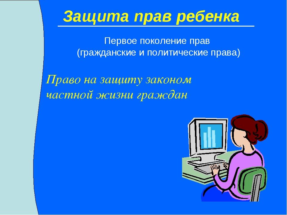 Защита прав ребенка Право на защиту законом частной жизни граждан Первое поко...