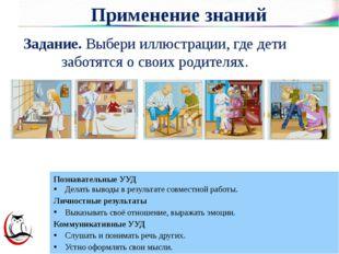 Применение знаний Задание. Выбери иллюстрации, где дети заботятся о своих ро