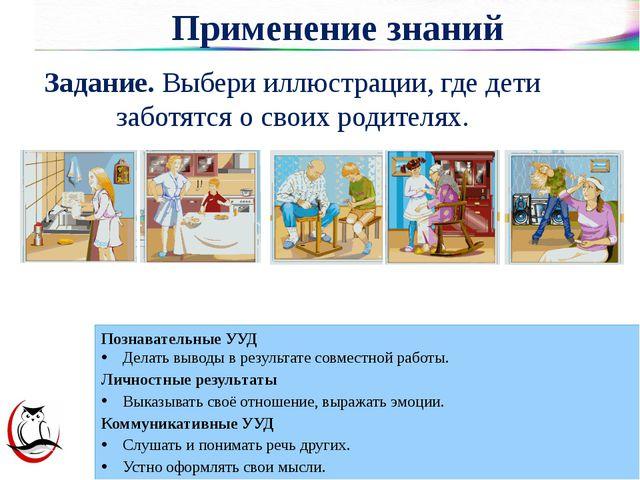 Применение знаний Задание. Выбери иллюстрации, где дети заботятся о своих ро...