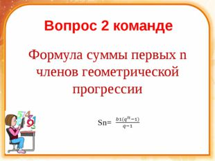 Вопрос 2 команде Формула суммы первых n членов геометрической прогрессии Sn=