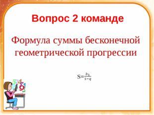 Вопрос 2 команде Формула суммы бесконечной геометрической прогрессии S=