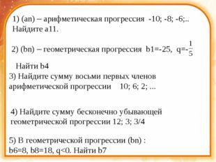 1) (an) – арифметическая прогрессия -10; -8; -6;.. Найдите a11. 2) (bn) – ге