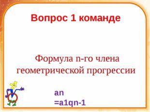 Вопрос 1 команде Формула n-го члена геометрической прогрессии an =a1qn-1