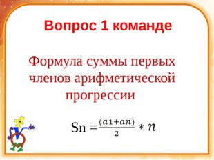 Вопрос 1 команде Формула суммы первых членов арифметической прогрессии ( Sn =