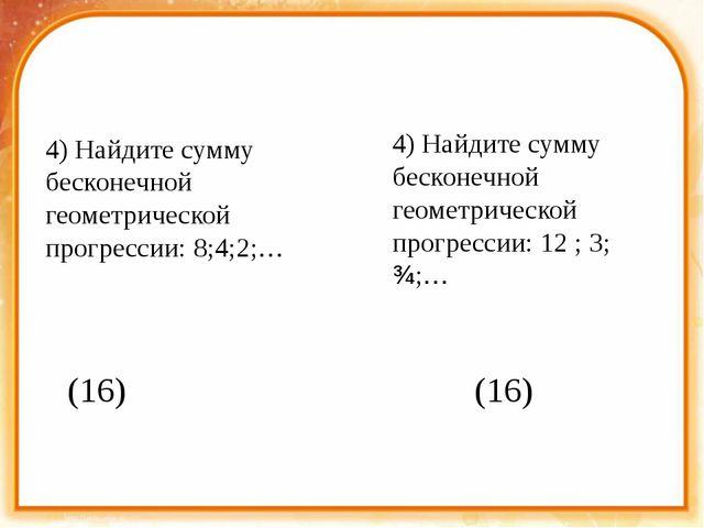 4) Найдите сумму бесконечной геометрической прогрессии: 8;4;2;… 4) Найдите с...