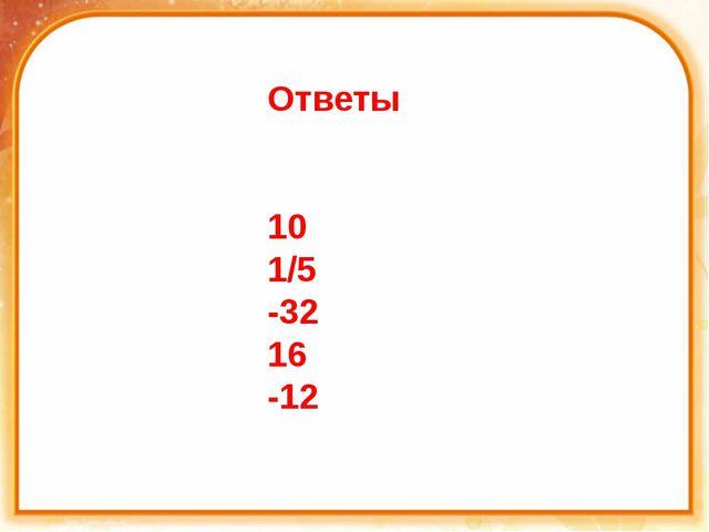 Ответы 10 1/5 -32 16 -12