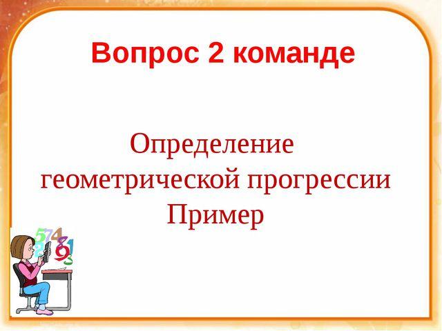 Вопрос 2 команде Определение геометрической прогрессии Пример