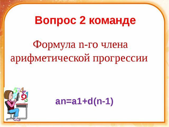 Вопрос 2 команде Формула n-го члена арифметической прогрессии an=a1+d(n-1)