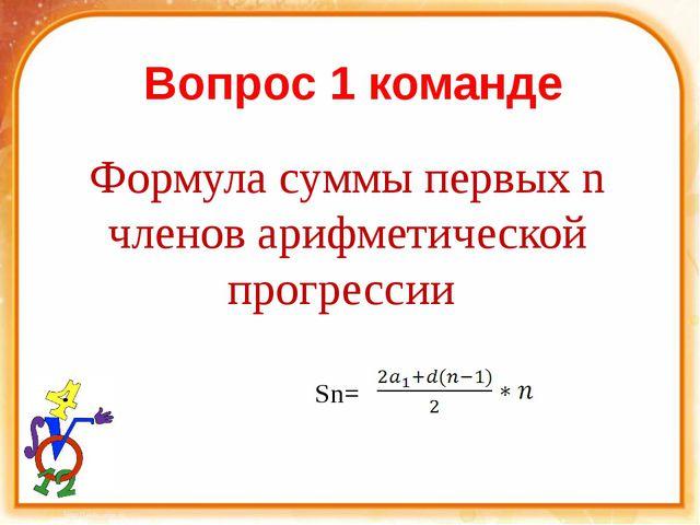 Вопрос 1 команде Формула суммы первых n членов арифметической прогрессии Sn= )