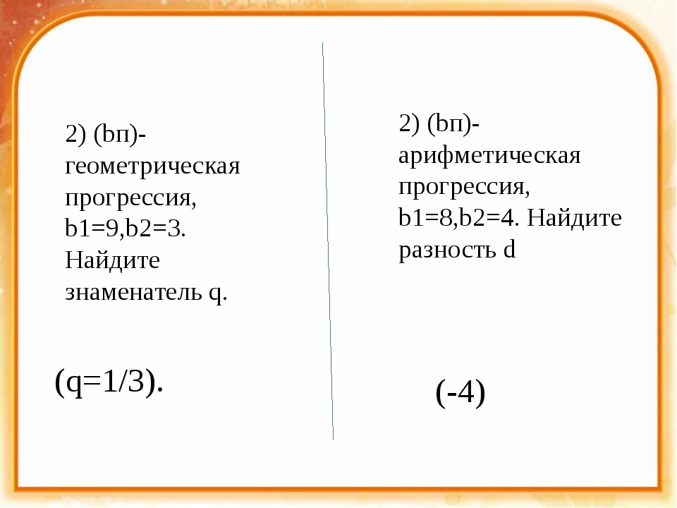 2) (bп)- геометрическая прогрессия, b1=9,b2=3. Найдите знаменатель q. (q=1/3...