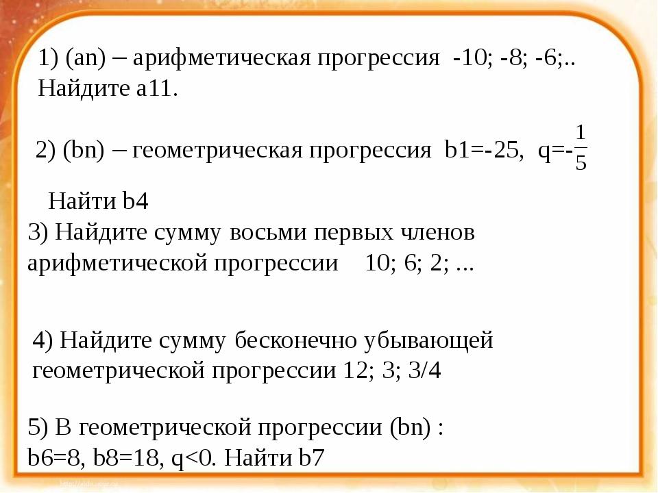 1) (an) – арифметическая прогрессия -10; -8; -6;.. Найдите a11. 2) (bn) – ге...