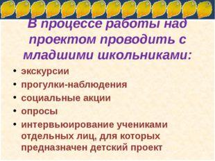 В процессе работы над проектом проводить с младшими школьниками: экскурсии пр