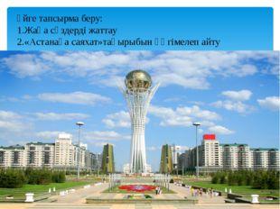Үйге тапсырма беру: 1.Жаңа сөздерді жаттау 2.«Астанаға саяхат»тақырыбын әңгі