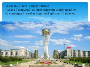 «Бәйтерек» «Саяхат» оқыта –үйрету ойыны. Астана қаласының көрікті жерлерін сл