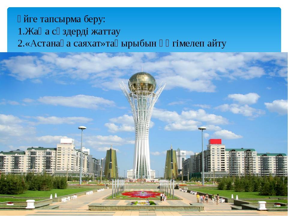 Үйге тапсырма беру: 1.Жаңа сөздерді жаттау 2.«Астанаға саяхат»тақырыбын әңгі...
