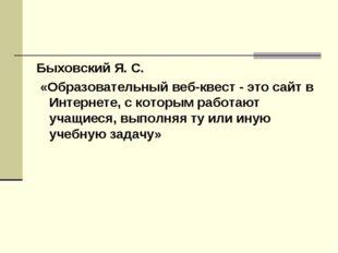 Быховский Я. С. «Образовательный веб-квест - это сайт в Интернете, с которым