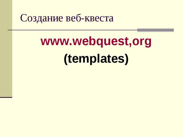 Создание веб-квеста www.webquest,org (templates)