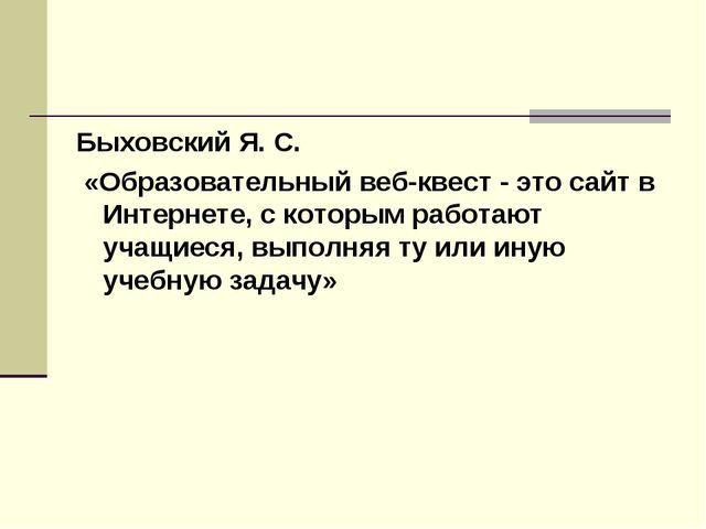 Быховский Я. С. «Образовательный веб-квест - это сайт в Интернете, с которым...