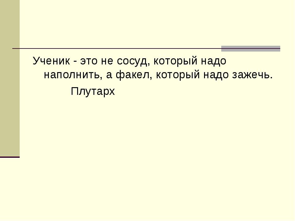 Ученик - это не сосуд, который надо наполнить, а факел, который надо зажечь....