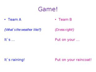Game! Team A (What`s the weather like?) It`s … It`s raining! Team B (Dress ri