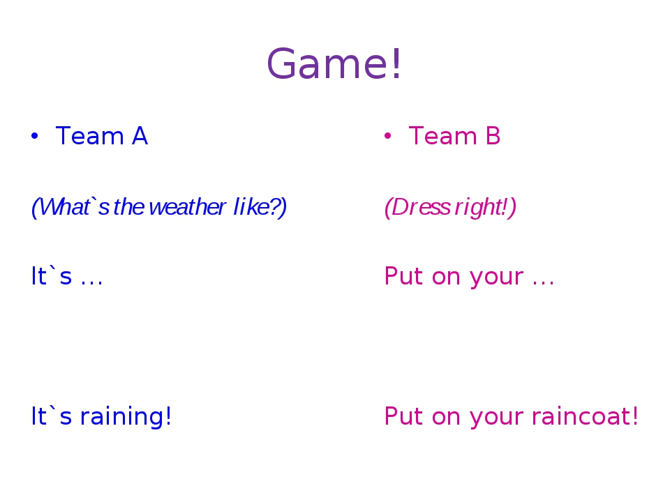 Game! Team A (What`s the weather like?) It`s … It`s raining! Team B (Dress ri...