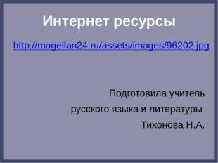 Интернет ресурсы http://magellan24.ru/assets/images/96202.jpg Подготовила учи