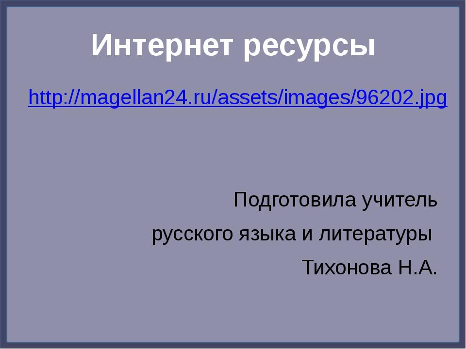 Интернет ресурсы http://magellan24.ru/assets/images/96202.jpg Подготовила учи...