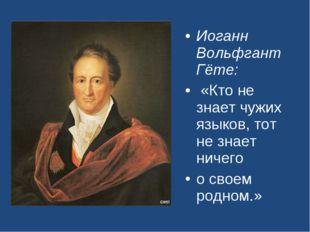 Иоганн Вольфгант Гёте: «Кто не знает чужих языков, тот не знает ничего о свое