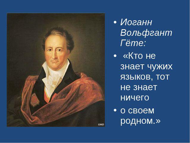 Иоганн Вольфгант Гёте: «Кто не знает чужих языков, тот не знает ничего о свое...