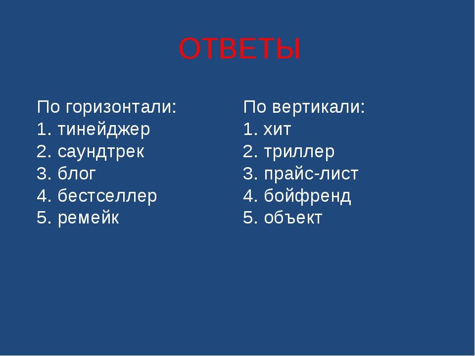ОТВЕТЫ По горизонтали: 1. тинейджер 2. саундтрек 3. блог 4. бестселлер 5. ре...