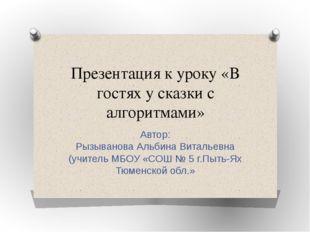Презентация к уроку «В гостях у сказки с алгоритмами» Автор: Рызыванова Альби