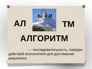 АЛГОРИТМ Алгори́тм— последовательность, порядок действий исполнителя для дос