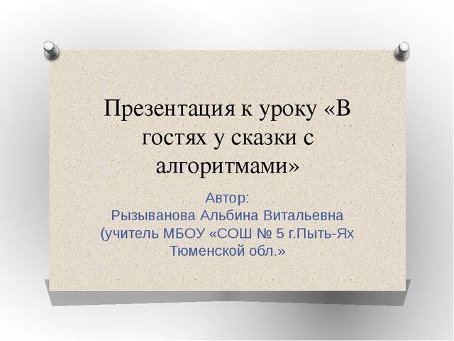 Презентация к уроку «В гостях у сказки с алгоритмами» Автор: Рызыванова Альби...