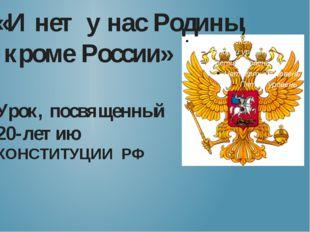 «И нет у нас Родины, кроме России» Урок, посвященный 20-летию КОНСТИТУЦИИ РФ