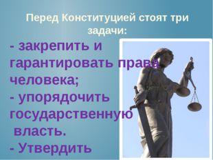 Перед Конституцией стоят три задачи: - закрепить и гарантировать права челове