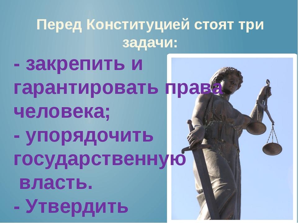 Перед Конституцией стоят три задачи: - закрепить и гарантировать права челове...