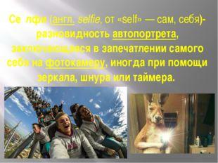 Се́лфи(англ.selfie, от «self»— сам, себя)-разновидностьавтопортрета, закл