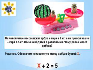 На левой чаше весов лежит арбуз и гиря в 2 кг, а на правой чашке – гиря в 5 к