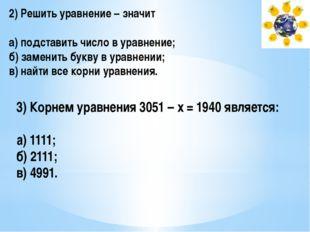 2) Решить уравнение – значит а) подставить число в уравнение; б) заменить бук