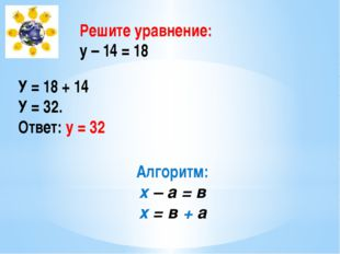Решите уравнение: у – 14 = 18 У = 18 + 14 У = 32. Ответ: у = 32 Алгоритм: х –