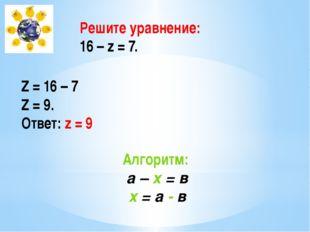 Решите уравнение: 16 – z = 7. Z = 16 – 7 Z = 9. Ответ: z = 9 Алгоритм: а – х
