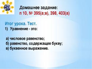 Домашнее задание: п 10, № 395(а;в), 398, 403(а) Итог урока. Тест. Уравнение -